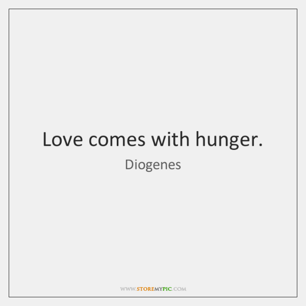 Love comes with hunger.
