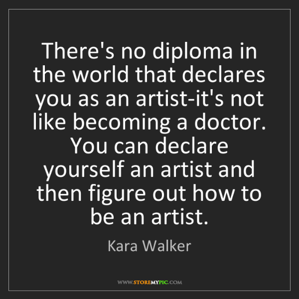 Kara Walker: There's no diploma in the world that declares you as...