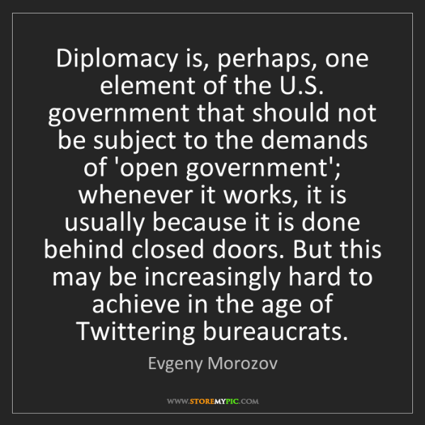 Evgeny Morozov: Diplomacy is, perhaps, one element of the U.S. government...
