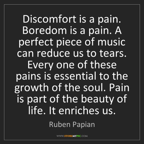 Ruben Papian: Discomfort is a pain. Boredom is a pain. A perfect piece...