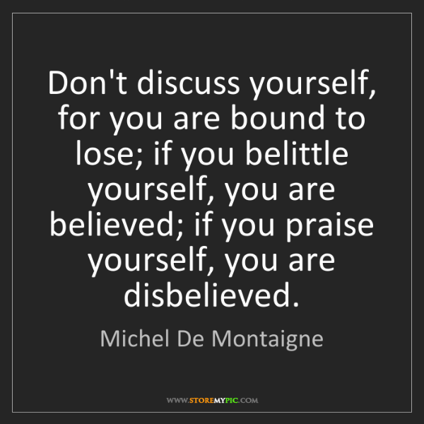 Michel De Montaigne: Don't discuss yourself, for you are bound to lose; if...