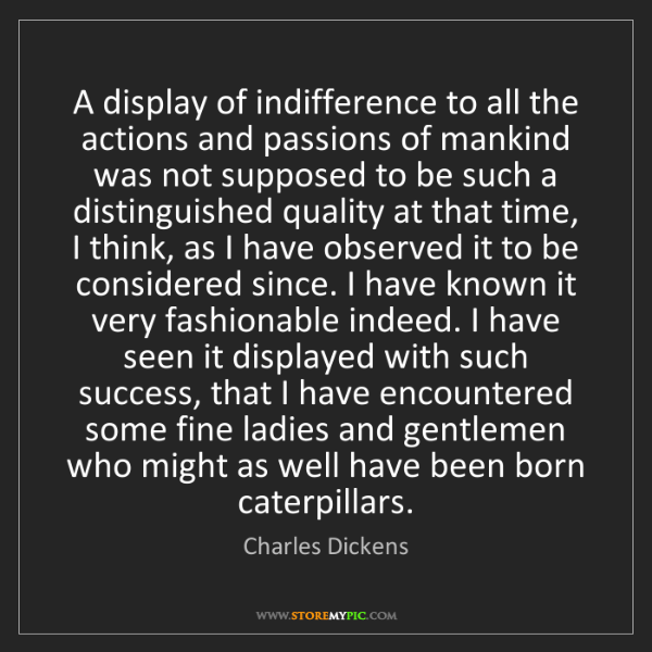 Charles Dickens: A display of indifference to all the actions and passions...