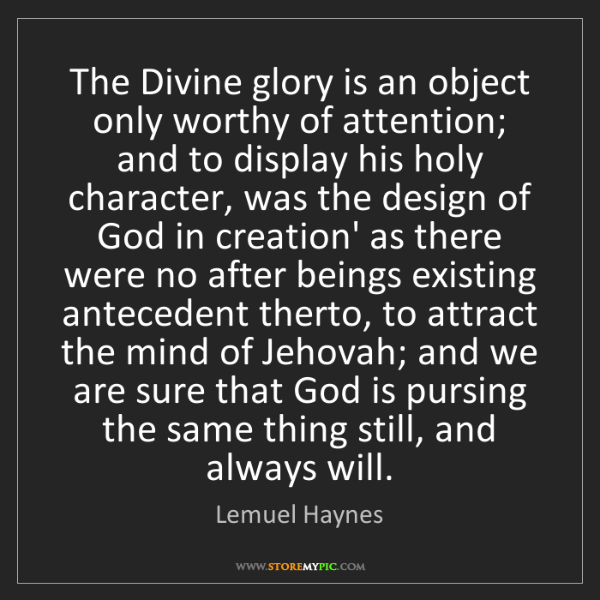 Lemuel Haynes: The Divine glory is an object only worthy of attention;...