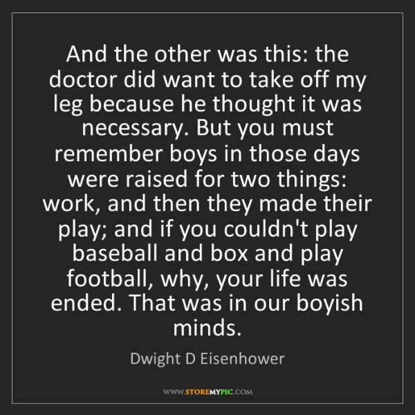 Dwight D Eisenhower: And the other was this: the doctor did want to take off...
