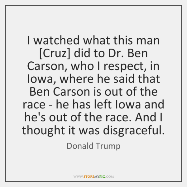 I watched what this man [Cruz] did to Dr. Ben Carson, who ...