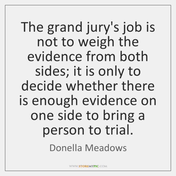 The grand jury's job is not to weigh the evidence from both ...