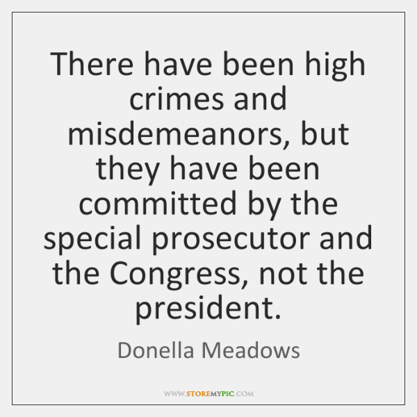 There have been high crimes and misdemeanors, but they have been committed ...