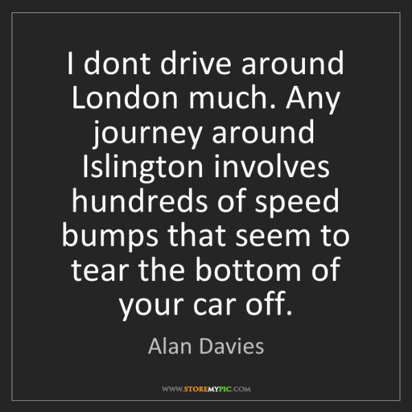 Alan Davies: I dont drive around London much. Any journey around Islington...