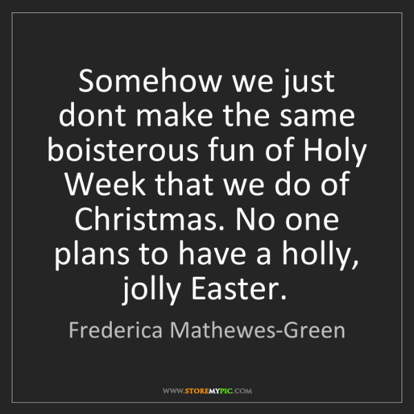 Frederica Mathewes-Green: Somehow we just dont make the same boisterous fun of...