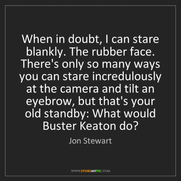 Jon Stewart: When in doubt, I can stare blankly. The rubber face....