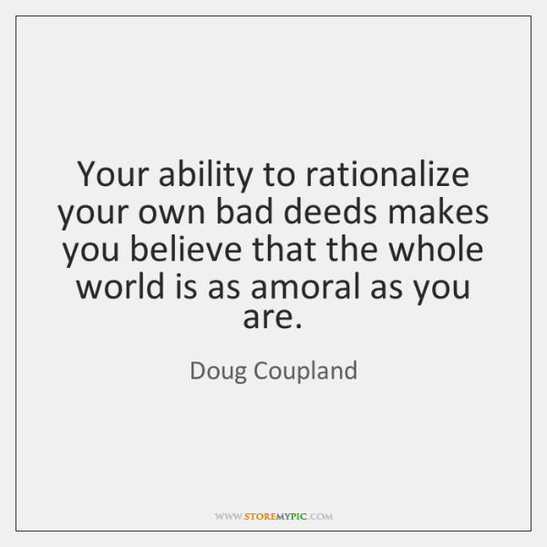 Your ability to rationalize your own bad deeds makes you believe that ...