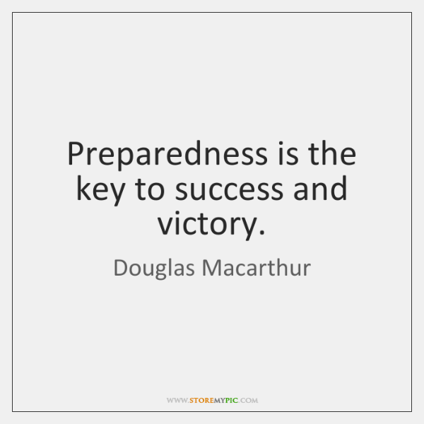 Preparedness is the key to success and victory.
