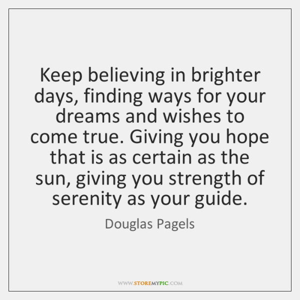 Keep believing in brighter days, finding ways for your dreams and wishes ...