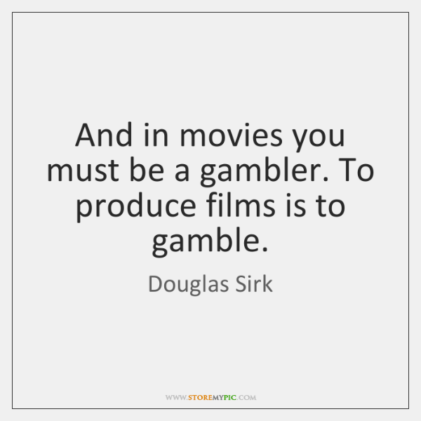 And in movies you must be a gambler. To produce films is ...