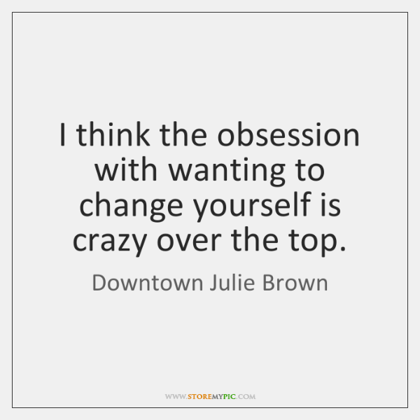 I think the obsession with wanting to change yourself is crazy over ...