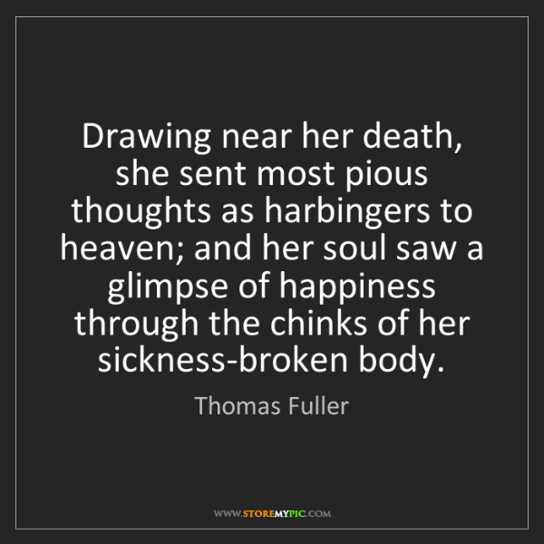 Thomas Fuller: Drawing near her death, she sent most pious thoughts...