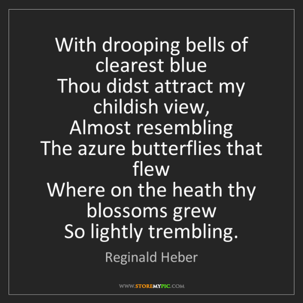 Reginald Heber: With drooping bells of clearest blue   Thou didst attract...