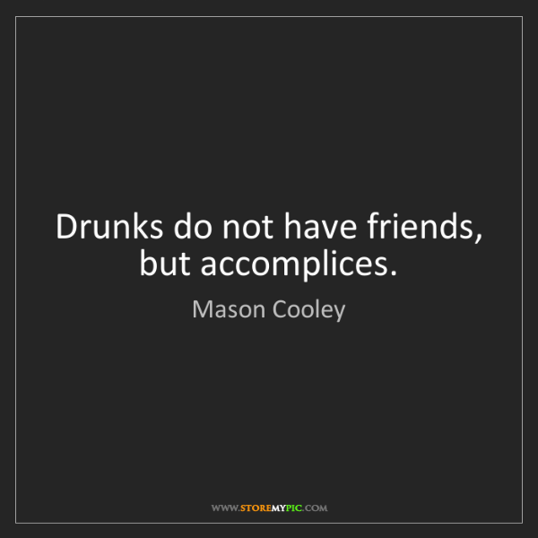 Mason Cooley: Drunks do not have friends, but accomplices.
