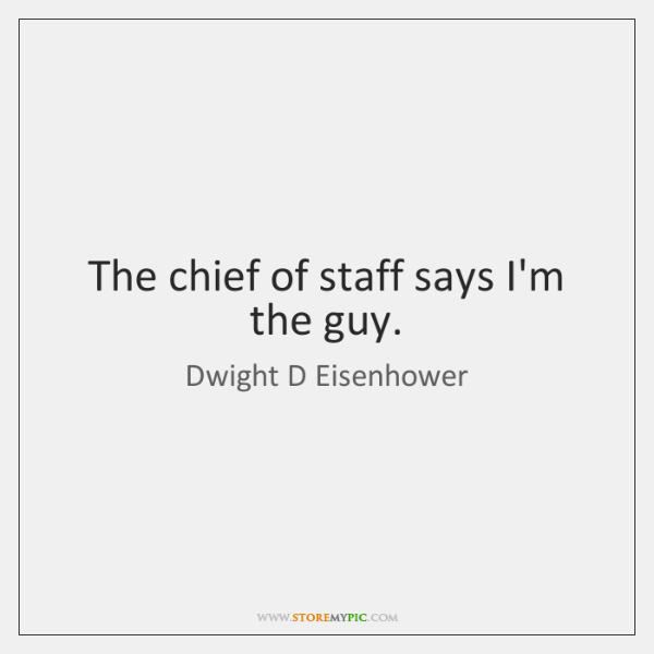 The chief of staff says I'm the guy.