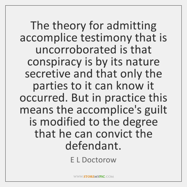 The theory for admitting accomplice testimony that is uncorroborated is that conspiracy ...