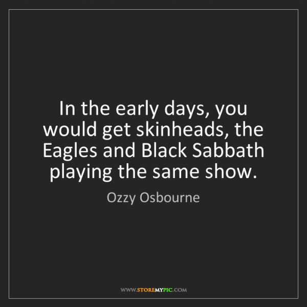Ozzy Osbourne: In the early days, you would get skinheads, the Eagles...