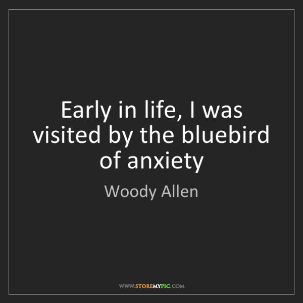 Woody Allen: Early in life, I was visited by the bluebird of anxiety