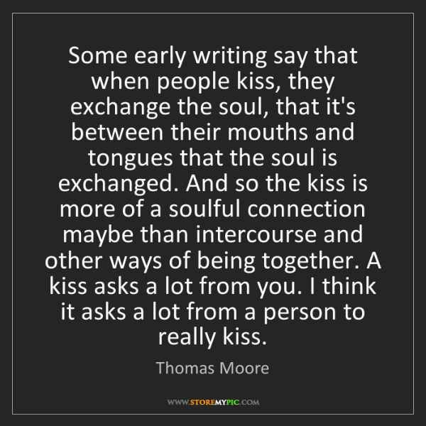Thomas Moore: Some early writing say that when people kiss, they exchange...