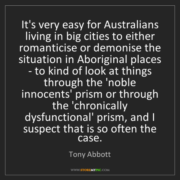 Tony Abbott: It's very easy for Australians living in big cities to...