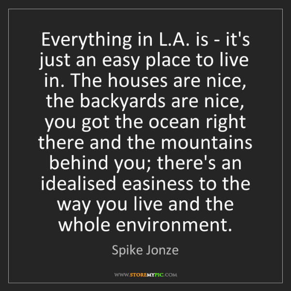 Spike Jonze: Everything in L.A. is - it's just an easy place to live...