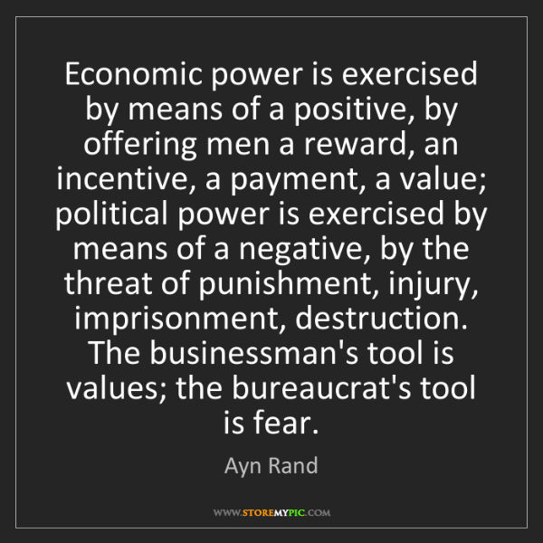 Ayn Rand: Economic power is exercised by means of a positive, by...