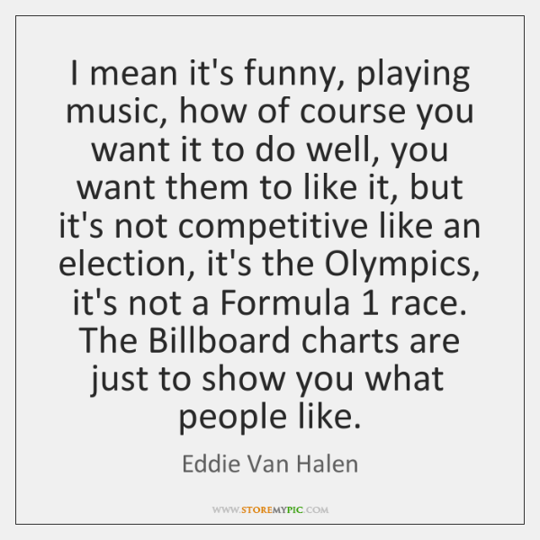 I mean it's funny, playing music, how of course you want it ...
