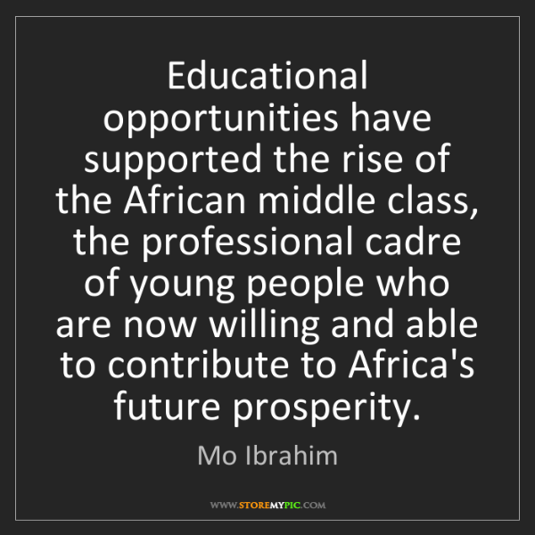 Mo Ibrahim: Educational opportunities have supported the rise of...