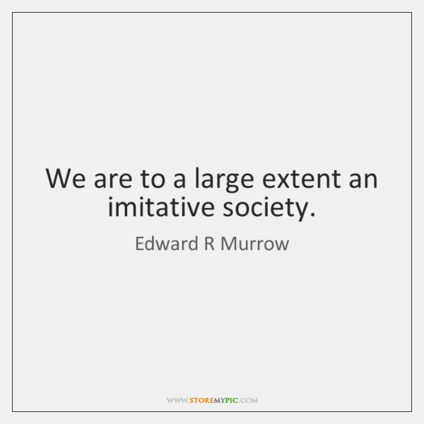We are to a large extent an imitative society.