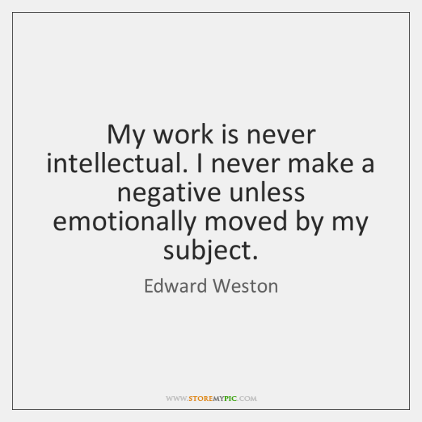 My work is never intellectual. I never make a negative unless emotionally ...