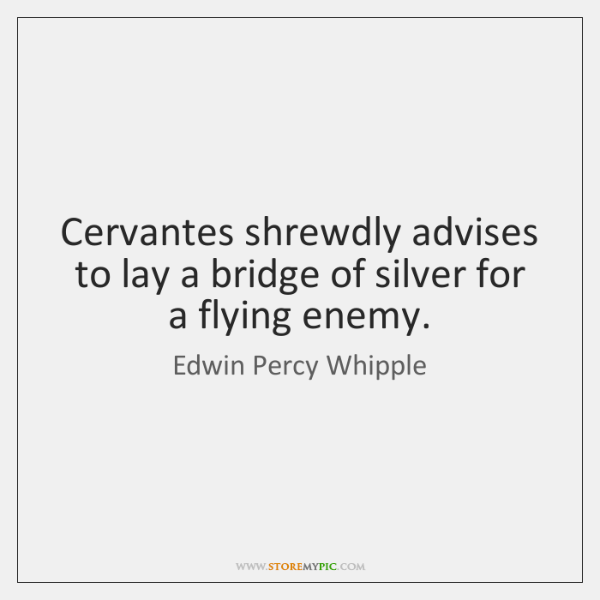 Cervantes shrewdly advises to lay a bridge of silver for a flying ...
