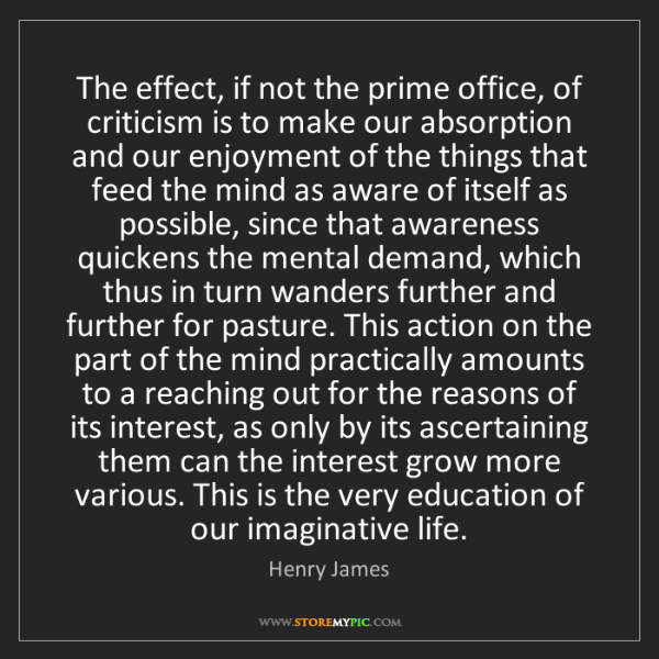Henry James: The effect, if not the prime office, of criticism is...