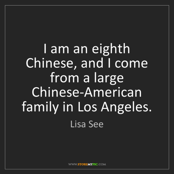 Lisa See: I am an eighth Chinese, and I come from a large Chinese-American...