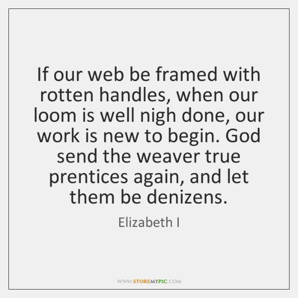 If our web be framed with rotten handles, when our loom is ...