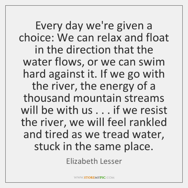 Every day we're given a choice: We can relax and float in ...