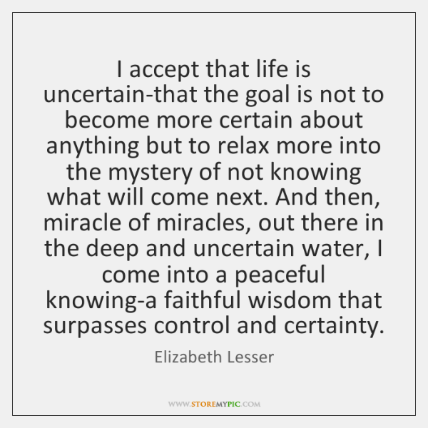 I accept that life is uncertain-that the goal is not to become ...