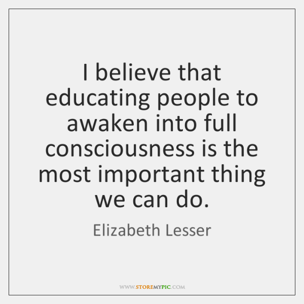 I believe that educating people to awaken into full consciousness is the ...