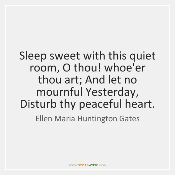 Sleep sweet with this quiet room, O thou! whoe'er thou art; And ...
