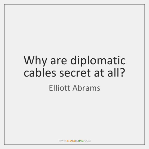 Why are diplomatic cables secret at all?