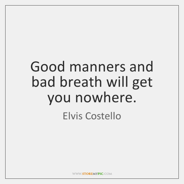 Good manners and bad breath will get you nowhere.
