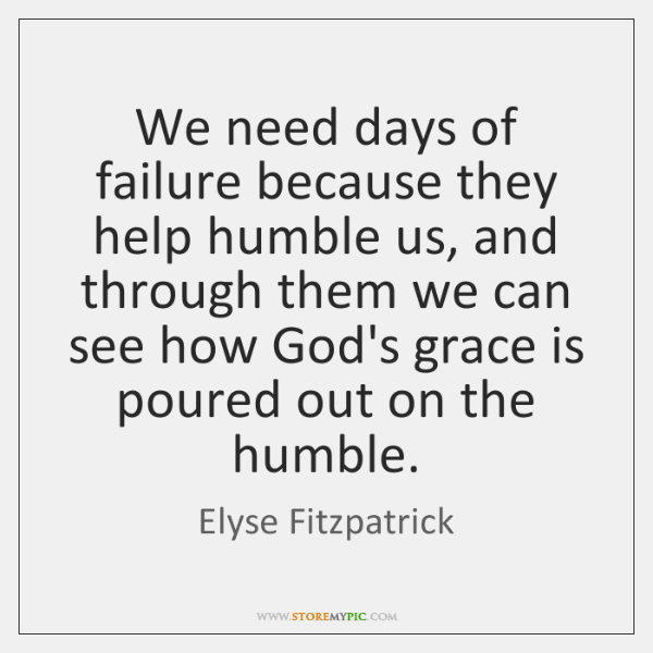 We need days of failure because they help humble us, and through ...