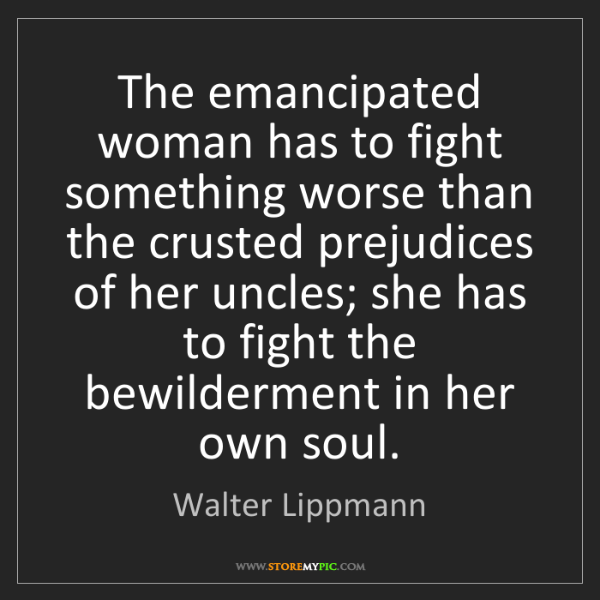 Walter Lippmann: The emancipated woman has to fight something worse than...