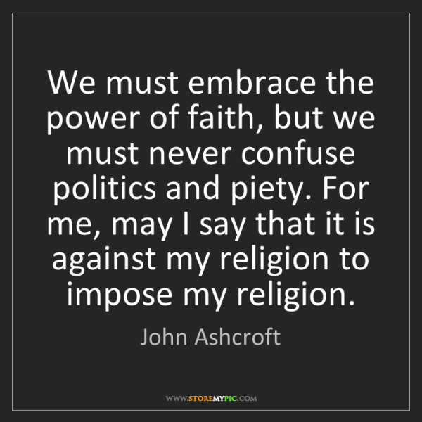 John Ashcroft: We must embrace the power of faith, but we must never...