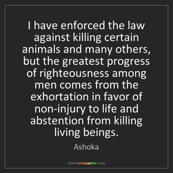 Ashoka: I have enforced the law against killing certain animals...