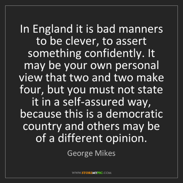 George Mikes: In England it is bad manners to be clever, to assert...