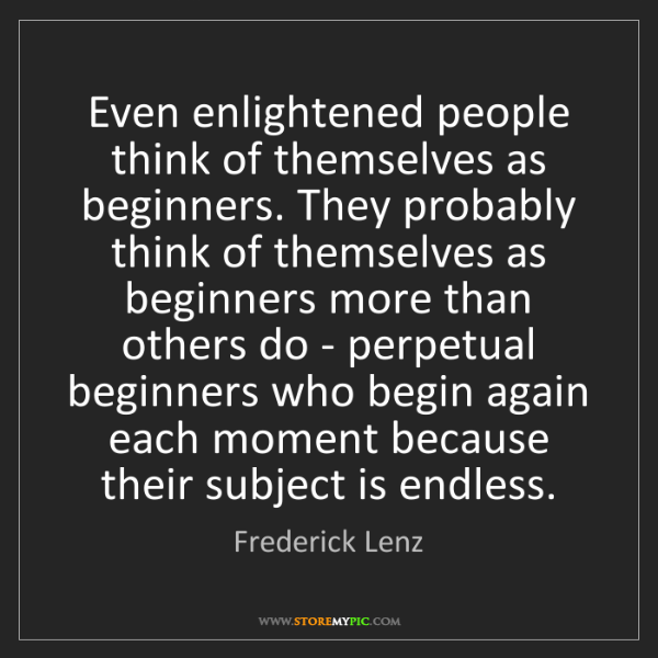 Frederick Lenz: Even enlightened people think of themselves as beginners....